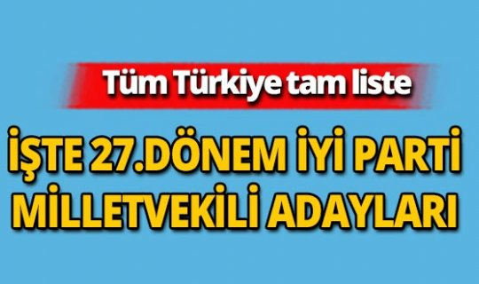 27. Dönem İYİ Parti Milletvekili adayları açıklandı