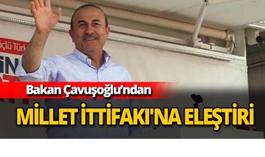 Bakan Çavuşoğlu'ndan Millet İttifakı'na eleştiri
