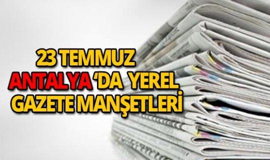 23 Temmuz 2018 Antalya'da yerel gazete manşetleri