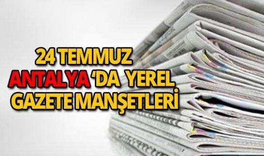 24 Temmuz 2018 Antalya'nın yerel gazete manşetleri