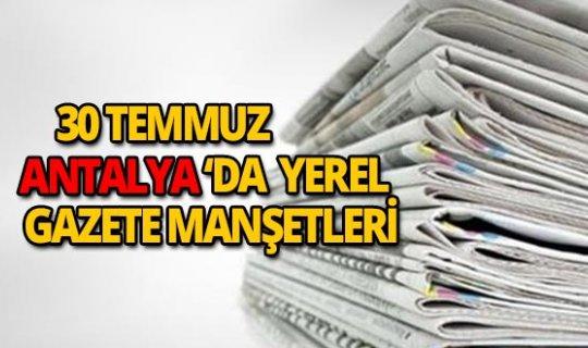 30 Temmuz 2018 Antalya'nın yerel gazete manşetleri