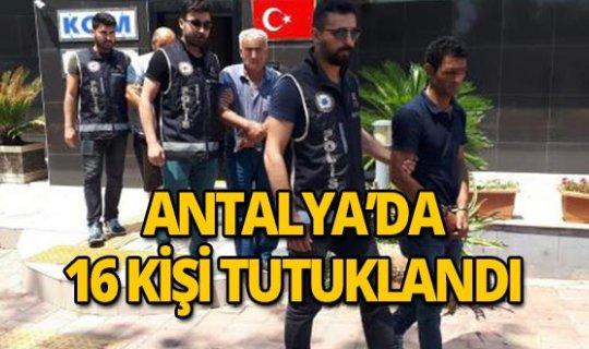 Antalya'da 16 kişi tutuklandı