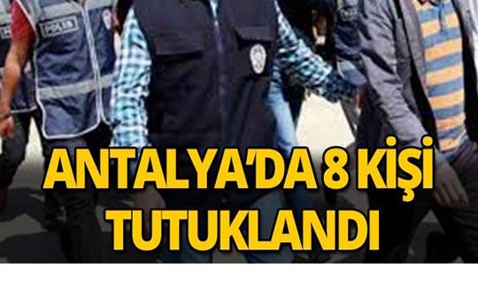 Antalya'da 8 kişi tutuklandı