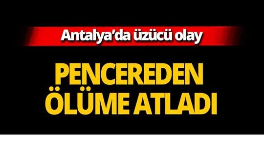 Antalya'da pencereden ölüme atladı
