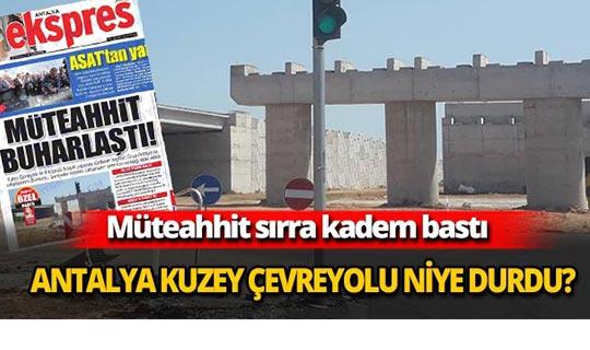Antalya Kuzey Çevreyolu niye durdu ?