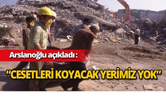 """Arslanoğlu : """"Cesetleri koyacak yerimiz yok"""""""