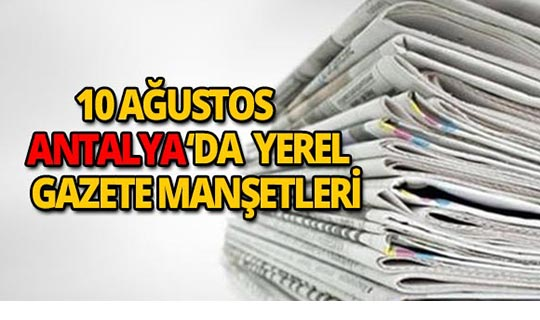 10 Ağustos 2018 Antalya'nın yerel gazete manşetleri