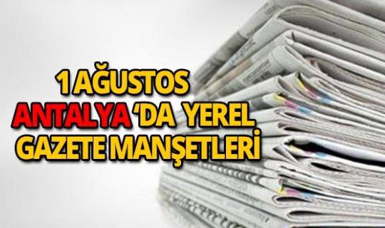 1 Ağustos 2018 Antalya'nın yerel gazete manşetleri