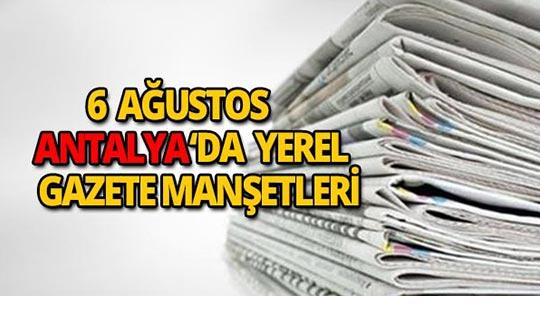 6 Ağustos 2018 Antalya'nın yerel gazete manşetleri