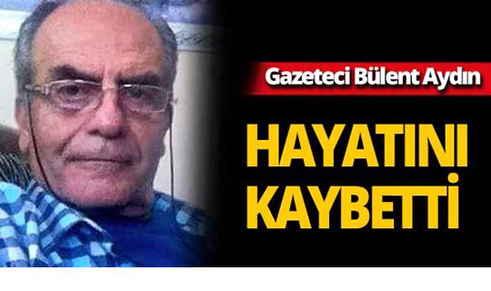 Gazeteci Bülent Aydın hayatını kaybetti