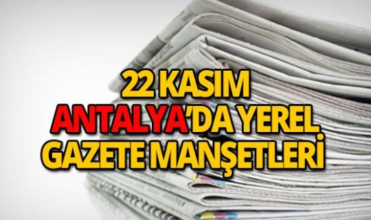 22 Kasım 2018 Antalya'nın yerel gazete manşetleri