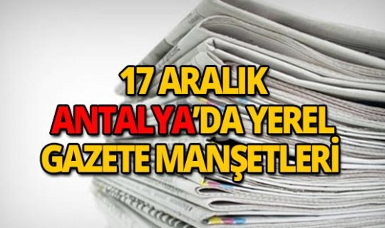 17 Aralık 2018 Antalya'nın yerel gazete manşetleri