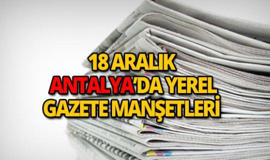18 Aralık 2018 Antalya'nın yerel gazete manşetleri