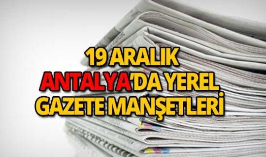 19 Aralık 2018 Antalya'nın yerel gazete manşetleri