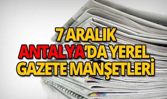 7 Aralık 2018 Antalya'nın yerel gazete manşetleri