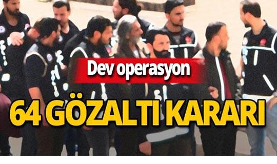 Dev operasyon: 64 gözaltı kararı!