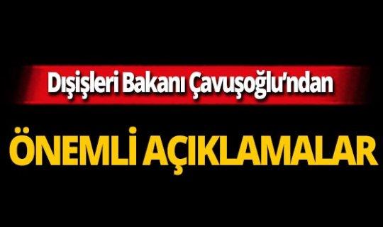 Dışişleri Bakanı Mevlüt Çavuşoğlu'ndan önemli açıklamalar