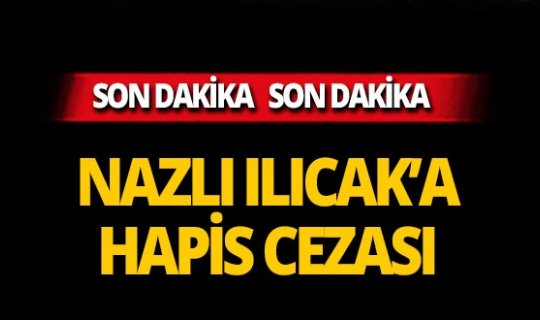 Nazlı Ilıcak'a hapis cezası!