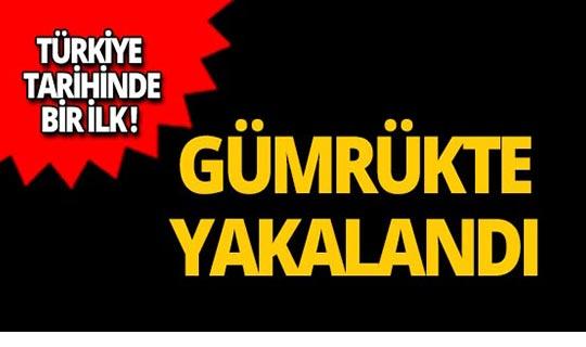 Türkiye tarihinde bir ilk! Gümrükte yakalandı!