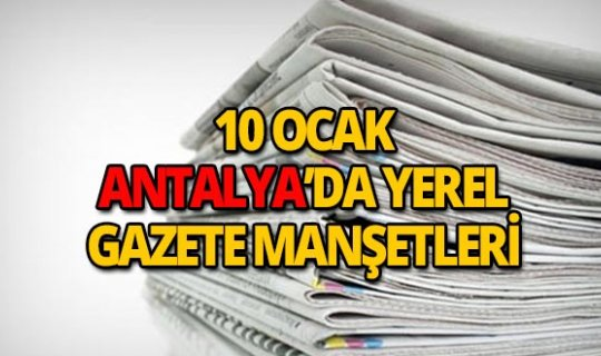 10 Ocak 2019 Antalya'nın yerel gazete manşetleri