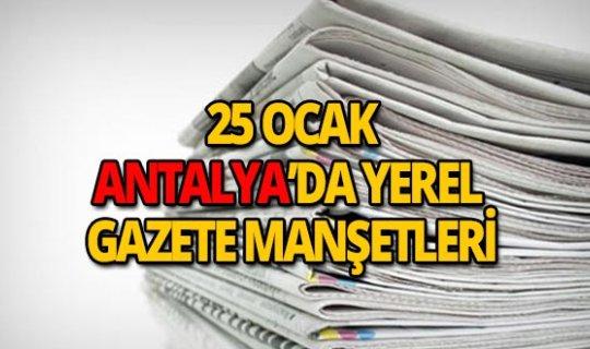 25 Ocak 2019 Antalya'nın yerel gazete manşetleri