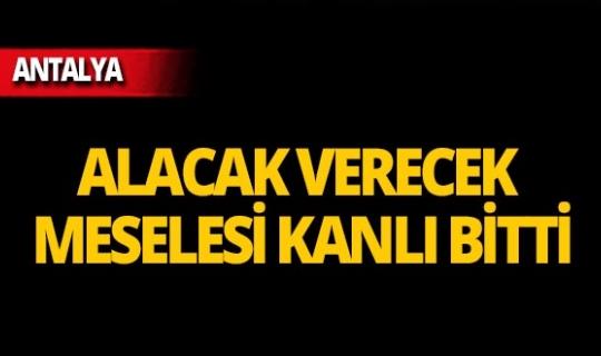Antalya'da alacak verecek meselesi kanlı bitti