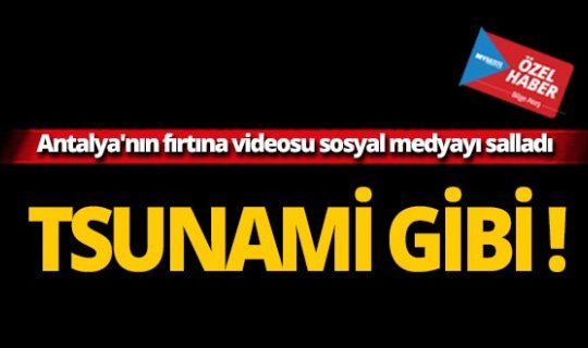 Antalya'nın fırtına videosu sosyal medyayı salladı!