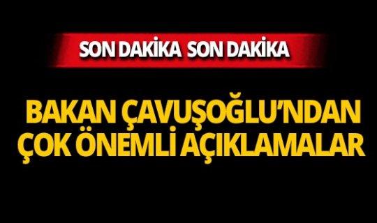 Dışişleri Bakanı Çavuşoğlu'ndan önemli açıklamalar!