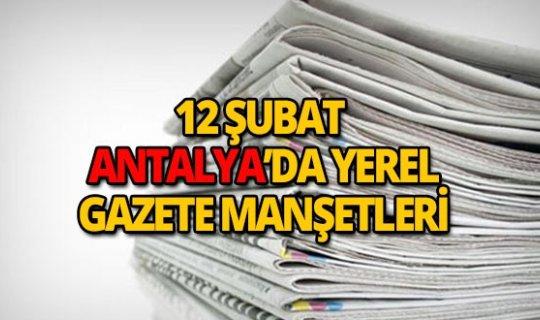 12 Şubat 2019 Antalya'nın yerel gazete manşetleri