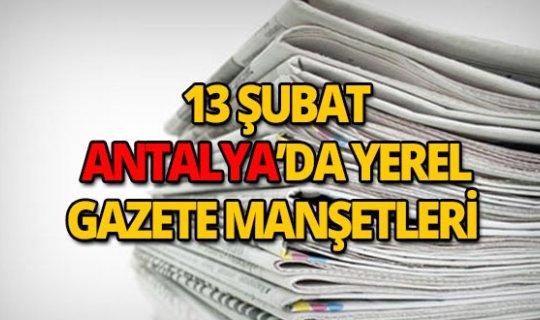 13 Şubat 2019 Antalya'nın yerel gazete manşetleri