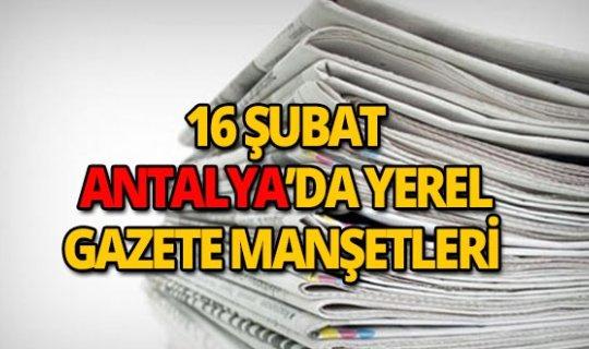 16 Şubat 2019 Antalya'nın yerel gazete manşetleri