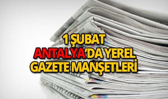 1 Şubat 2019 Antalya'nın yerel gazete manşetleri