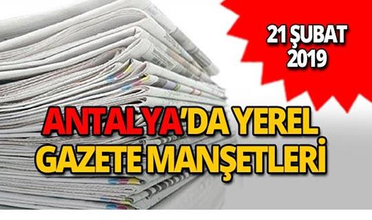 21 Şubat 2019 Antalya'nın yerel gazete manşetleri