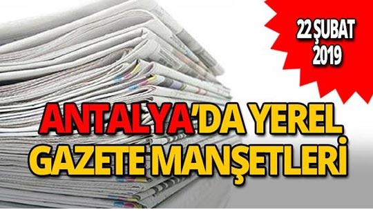 22 Şubat 2019 Antalya'nın yerel gazete manşetleri