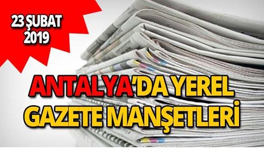 23 Şubat 2019 Antalya'nın yerel gazete manşetleri