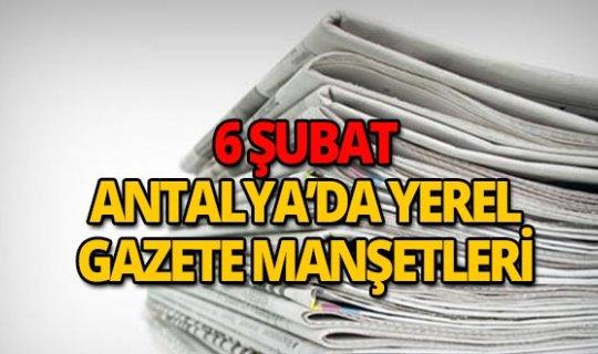 6 Şubat 2019 Antalya'nın yerel gazete manşetleri