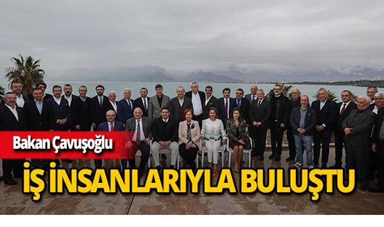 Bakan Çavuşoğlu Antalya'da iş insanlarıyla buluştu