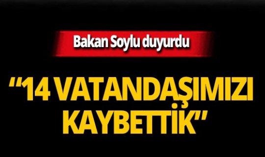 Bakan Soylu duyurdu: 14 vatandaşımızı kaybettik