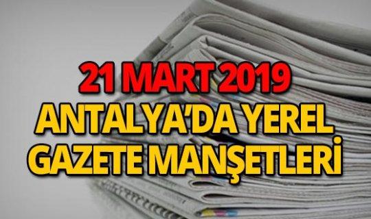21 Mart 2019 Antalya'nın yerel gazete manşetleri