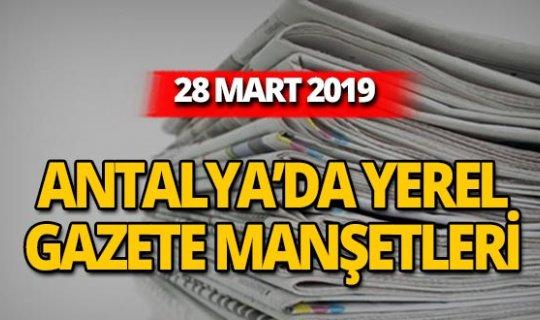 28 Mart 2019 Antalya'nın yerel gazete manşetleri