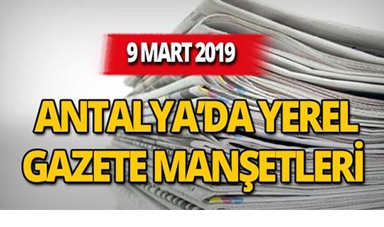 9 Mart 2019 Antalya'nın yerel gazete manşetleri