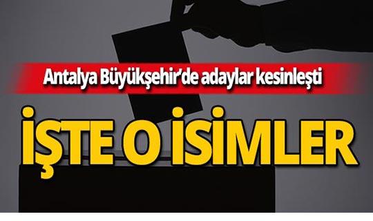 Antalya Büyükşehir'de adaylar kesinleşti! İşte o isimler!