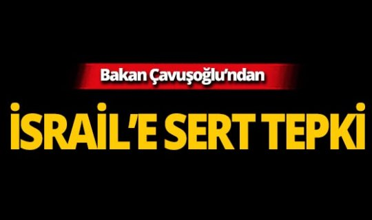 Bakan Çavuşoğlu'ndan İsrail'e sert tepki!