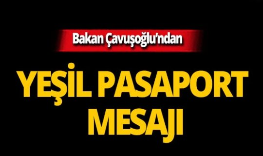 Bakan Çavuşoğlu'ndan yeşil pasaport mesajı