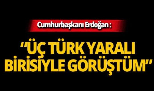 """Erdoğan'dan çarpıcı sözler: """"3 Türk yaralı, birisiyle görüştüm"""""""