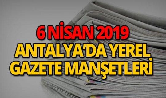 6 Nisan 2019 Antalya'nın yerel gazete manşetleri