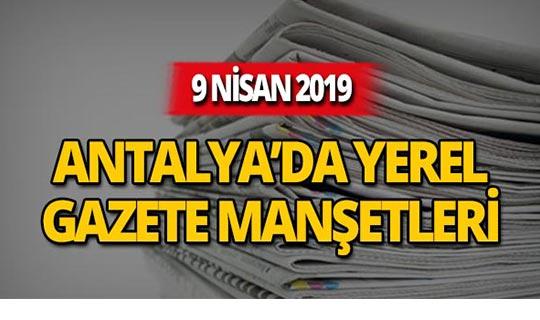 9 Nisan 2019 Antalya'nın yerel gazete manşetleri