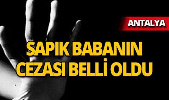 Antalya'da istismarcı babanın cezası belli oldu!