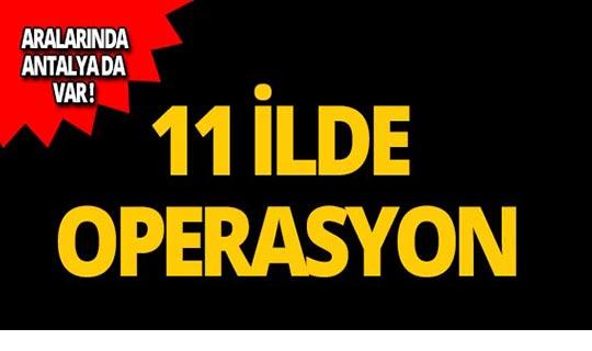 Antalya dahil 11 ilde operasyon!