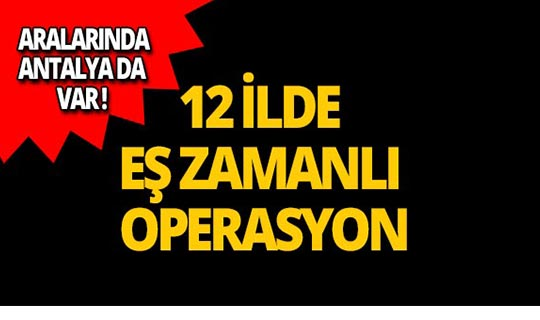 Antalya dahil 12 ilde operasyon!